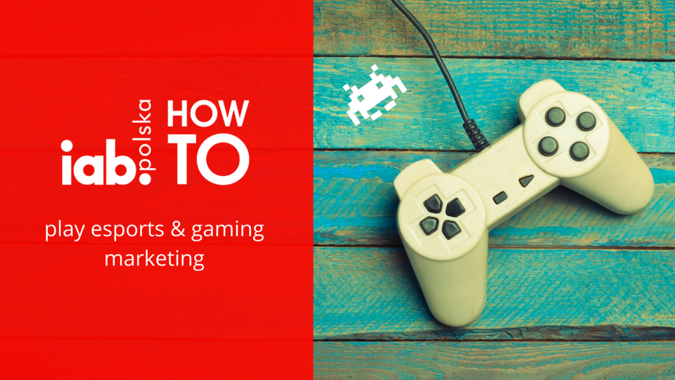 IAB HowTo: play esports & gaming marketing, źródło: IAB